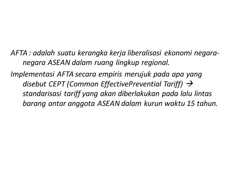 AFTA : adalah suatu kerangka kerja liberalisasi ekonomi negara-negara ASEAN dalam ruang lingkup regional.