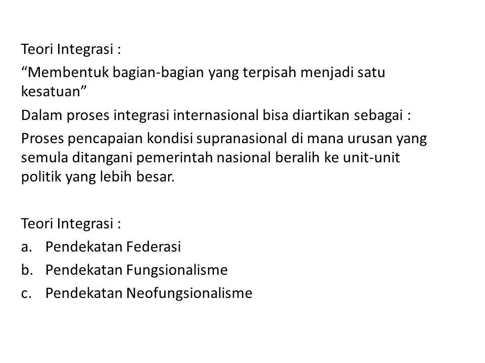 Teori Integrasi : Membentuk bagian-bagian yang terpisah menjadi satu kesatuan Dalam proses integrasi internasional bisa diartikan sebagai :