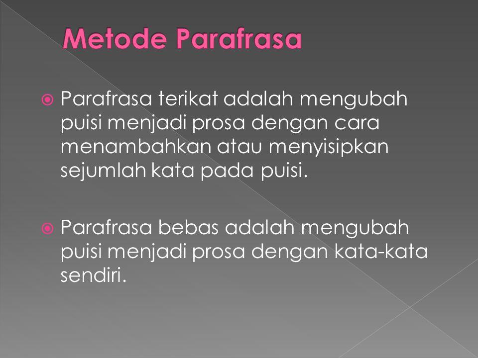 Metode Parafrasa Parafrasa terikat adalah mengubah puisi menjadi prosa dengan cara menambahkan atau menyisipkan sejumlah kata pada puisi.