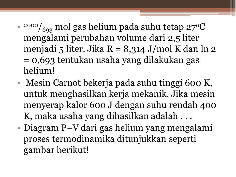 2000/693 mol gas helium pada suhu tetap 27oC mengalami perubahan volume dari 2,5 liter menjadi 5 liter. Jika R = 8,314 J/mol K dan ln 2 = 0,693 tentukan usaha yang dilakukan gas helium!