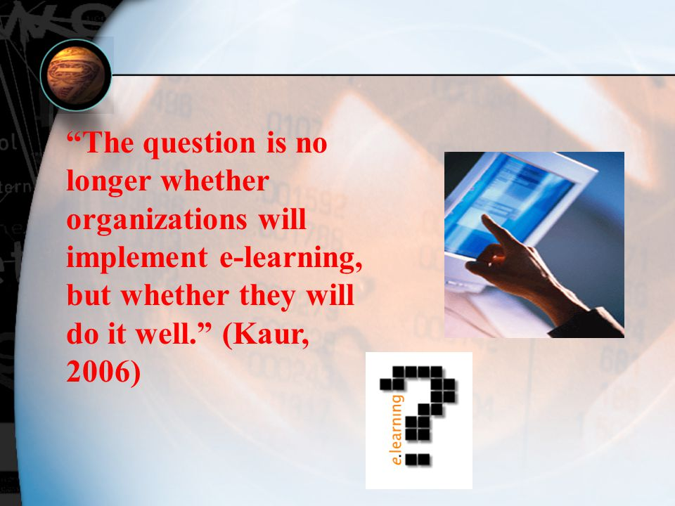 The question is no longer whether organizations will implement e-learning, but whether they will do it well. (Kaur, 2006)
