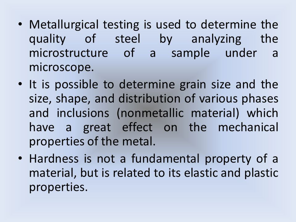 Metallurgical testing is used to determine the quality of steel by analyzing the microstructure of a sample under a microscope.