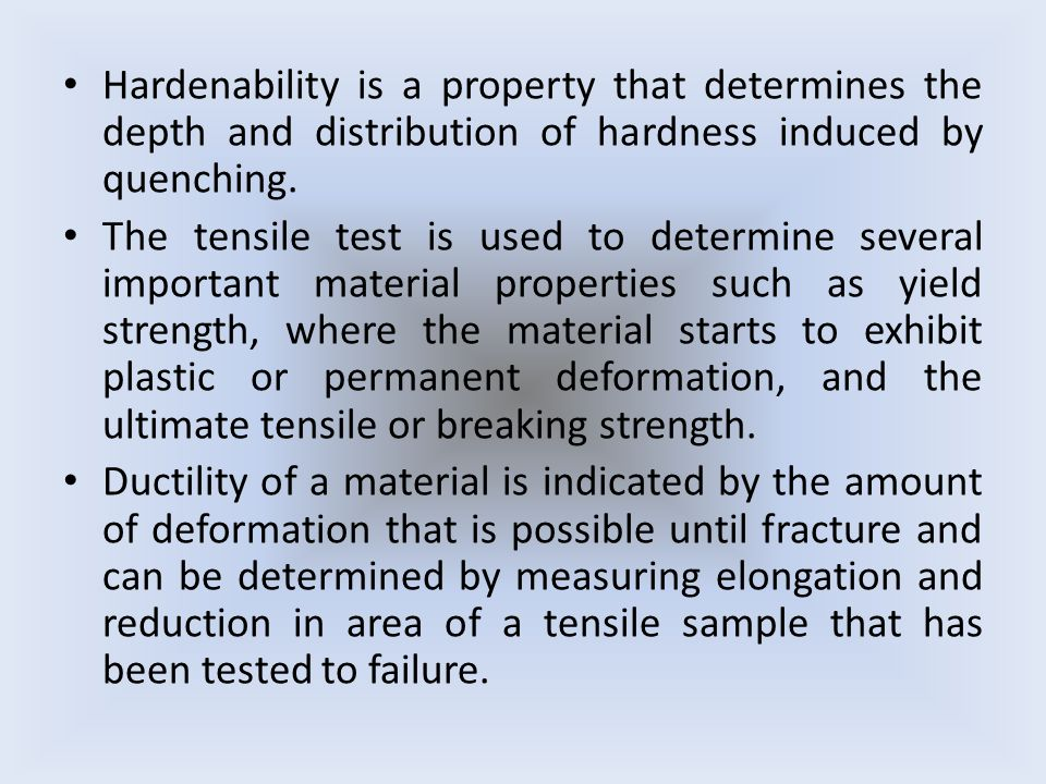 Hardenability is a property that determines the depth and distribution of hardness induced by quenching.