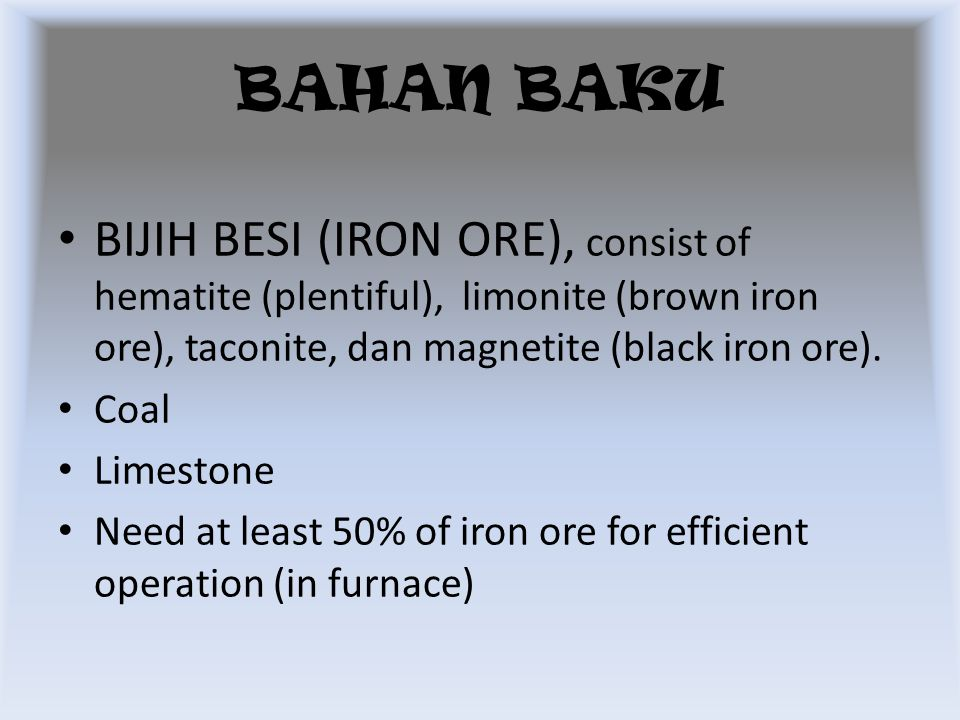 BAHAN BAKU BIJIH BESI (IRON ORE), consist of hematite (plentiful), limonite (brown iron ore), taconite, dan magnetite (black iron ore).
