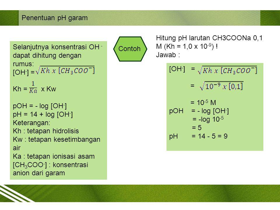 Penentuan pH garam Hitung pH larutan CH3COONa 0,1 M (Kh = 1,0 x 10-9) ! Jawab : Selanjutnya konsentrasi OH - dapat dihitung dengan rumus:
