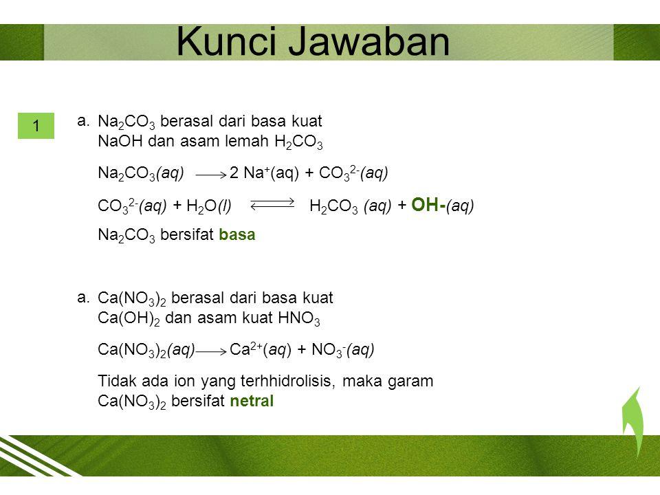 Kunci Jawaban a. Na2CO3 berasal dari basa kuat NaOH dan asam lemah H2CO3. 1. Na2CO3(aq) 2 Na+(aq) + CO32-(aq)