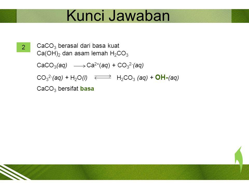 Kunci Jawaban CaCO3 berasal dari basa kuat Ca(OH)2 dan asam lemah H2CO3. 2. CaCO3(aq) Ca2+(aq) + CO32-(aq)