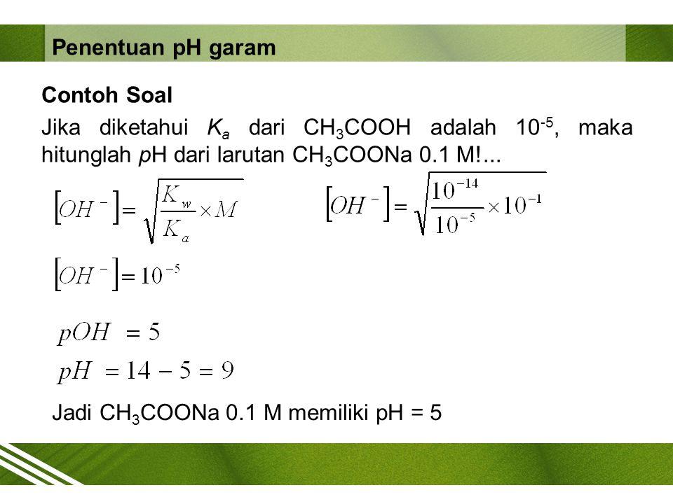 Penentuan pH garam Contoh Soal Jika diketahui Ka dari CH3COOH adalah 10-5, maka hitunglah pH dari larutan CH3COONa 0.1 M!...