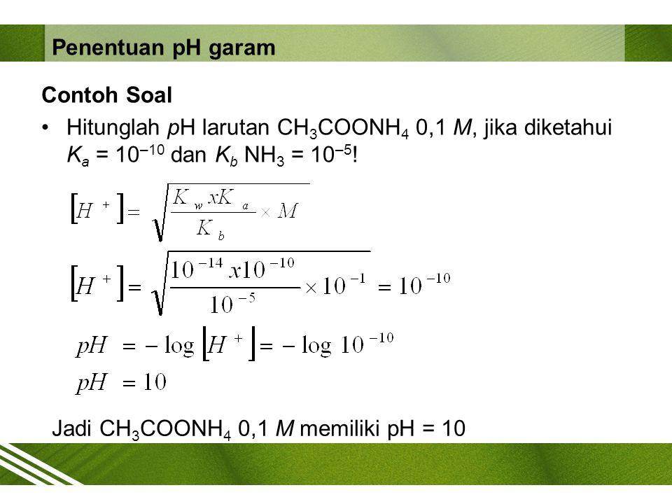 Penentuan pH garam Contoh Soal. Hitunglah pH larutan CH3COONH4 0,1 M, jika diketahui Ka = 10–10 dan Kb NH3 = 10–5!