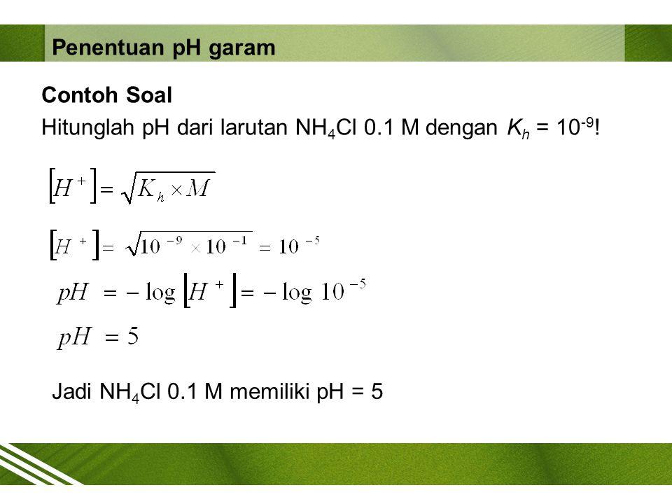 Penentuan pH garam Contoh Soal Hitunglah pH dari larutan NH4Cl 0.1 M dengan Kh = 10-9.