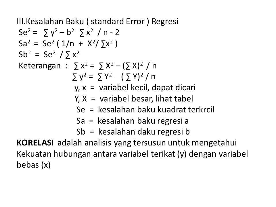 III.Kesalahan Baku ( standard Error ) Regresi Se2 = ∑ y2 – b2 ∑ x2 / n - 2 Sa2 = Se2 ( 1/n + X2/ ∑x2 ) Sb2 = Se2 / ∑ x2 Keterangan : ∑ x2 = ∑ X2 – (∑ X)2 / n ∑ y2 = ∑ Y2 - ( ∑ Y)2 / n y, x = variabel kecil, dapat dicari Y, X = variabel besar, lihat tabel Se = kesalahan baku kuadrat terkrcil Sa = kesalahan baku regresi a Sb = kesalahan daku regresi b KORELASI adalah analisis yang tersusun untuk mengetahui Kekuatan hubungan antara variabel terikat (y) dengan variabel bebas (x)