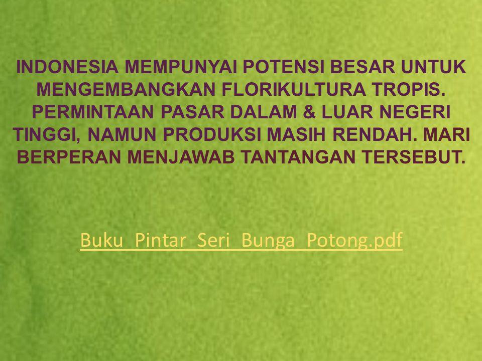 INDONESIA MEMPUNYAI POTENSI BESAR UNTUK MENGEMBANGKAN FLORIKULTURA TROPIS. PERMINTAAN PASAR DALAM & LUAR NEGERI TINGGI, NAMUN PRODUKSI MASIH RENDAH. MARI BERPERAN MENJAWAB TANTANGAN TERSEBUT.