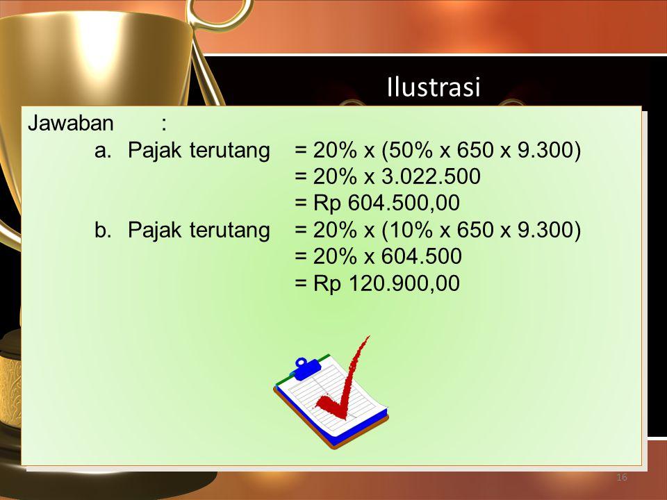 Ilustrasi Jawaban : Pajak terutang = 20% x (50% x 650 x 9.300)