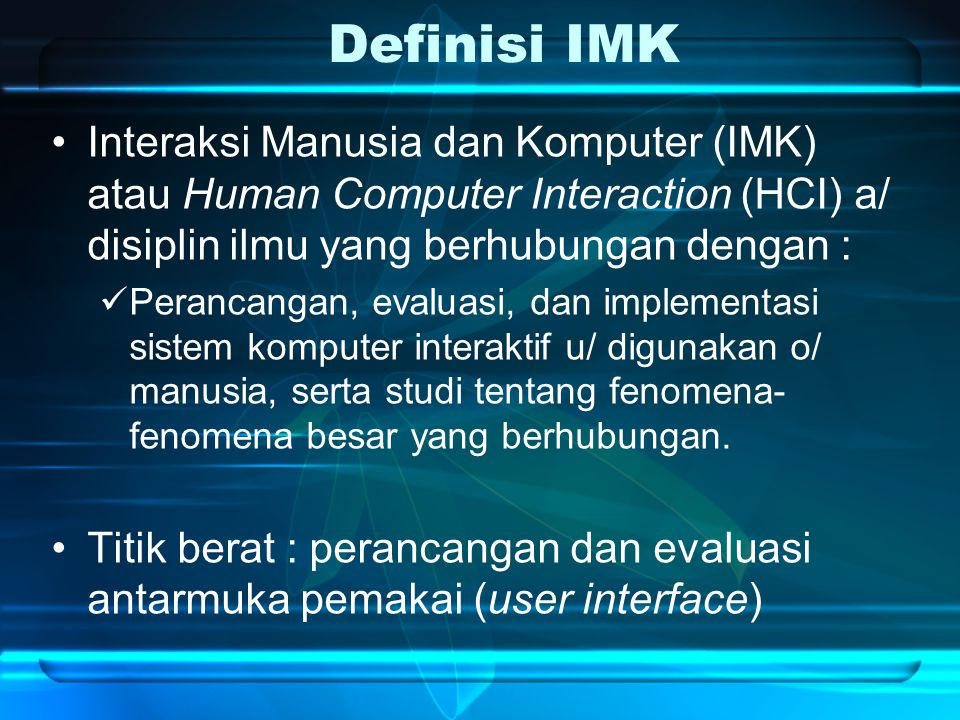 Definisi IMK Interaksi Manusia dan Komputer (IMK) atau Human Computer Interaction (HCI) a/ disiplin ilmu yang berhubungan dengan :