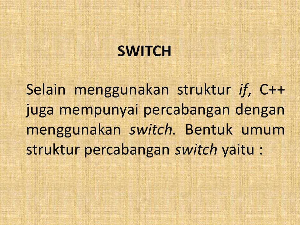 SWITCH Selain menggunakan struktur if, C++ juga mempunyai percabangan dengan menggunakan switch.