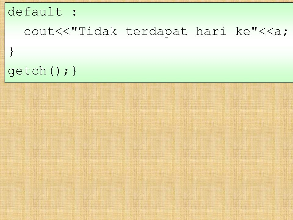 default : cout<< Tidak terdapat hari ke <<a; } getch();}
