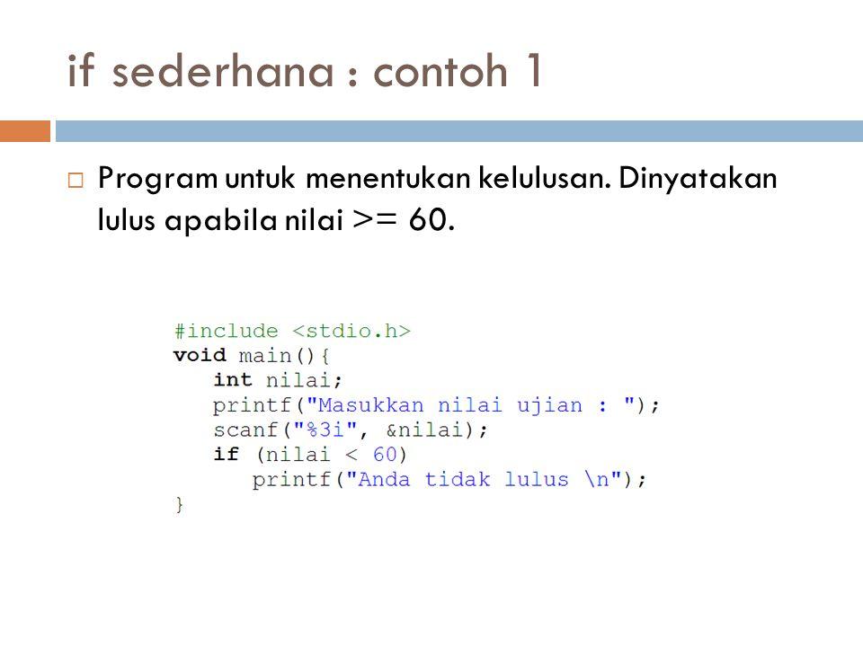 if sederhana : contoh 1 Program untuk menentukan kelulusan. Dinyatakan lulus apabila nilai >= 60.