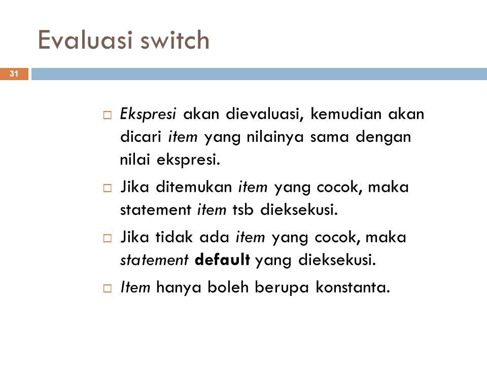 Evaluasi switch Ekspresi akan dievaluasi, kemudian akan dicari item yang nilainya sama dengan nilai ekspresi.