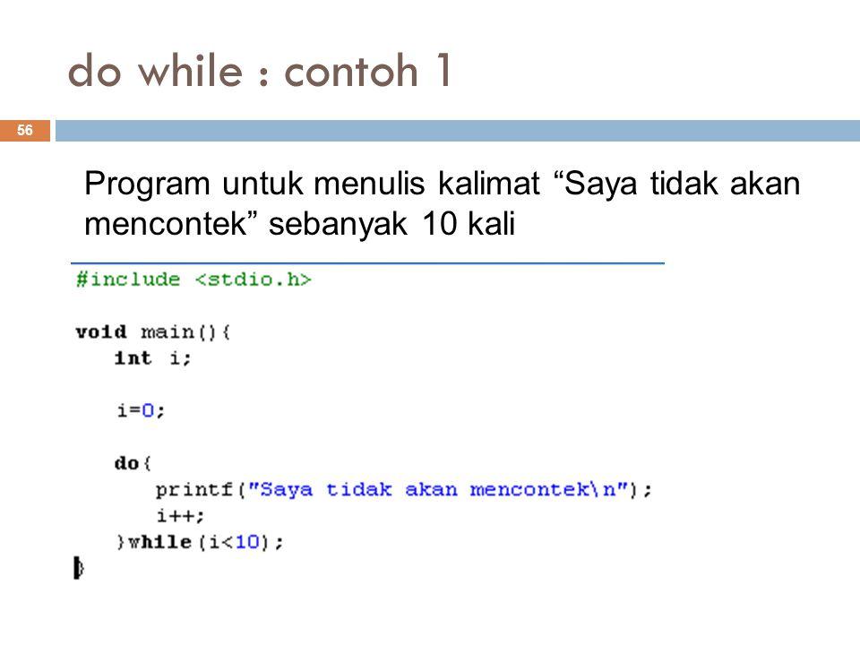 do while : contoh 1 Program untuk menulis kalimat Saya tidak akan mencontek sebanyak 10 kali.