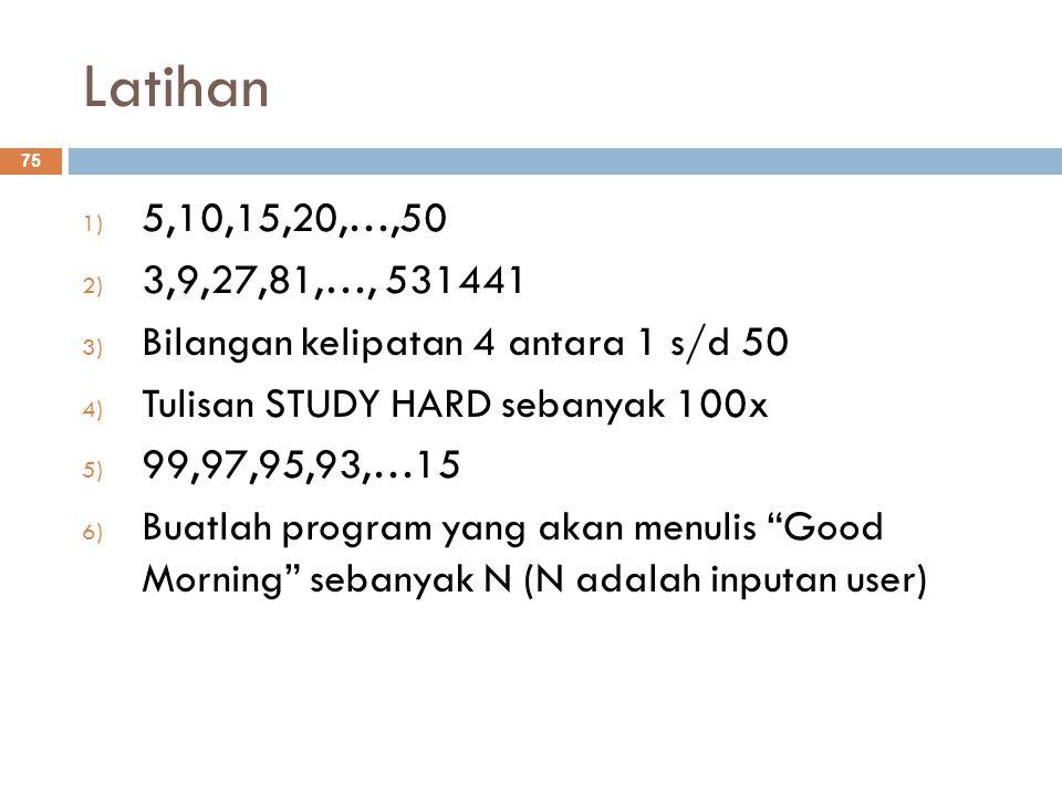 Latihan 5,10,15,20,…,50. 3,9,27,81,…, 531441. Bilangan kelipatan 4 antara 1 s/d 50. Tulisan STUDY HARD sebanyak 100x.
