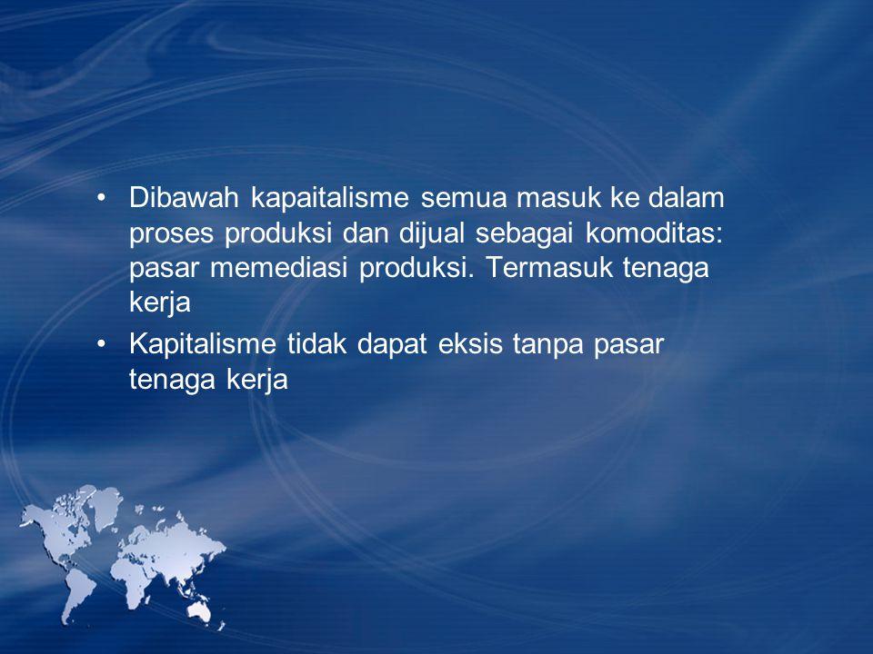 Dibawah kapaitalisme semua masuk ke dalam proses produksi dan dijual sebagai komoditas: pasar memediasi produksi. Termasuk tenaga kerja