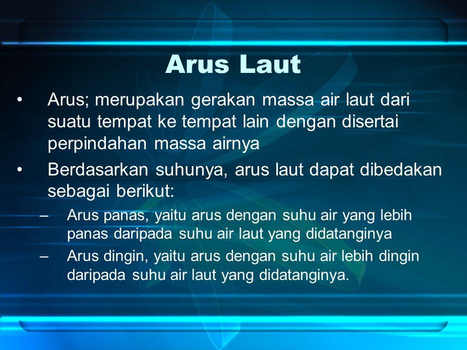 Arus Laut Arus; merupakan gerakan massa air laut dari suatu tempat ke tempat lain dengan disertai perpindahan massa airnya.