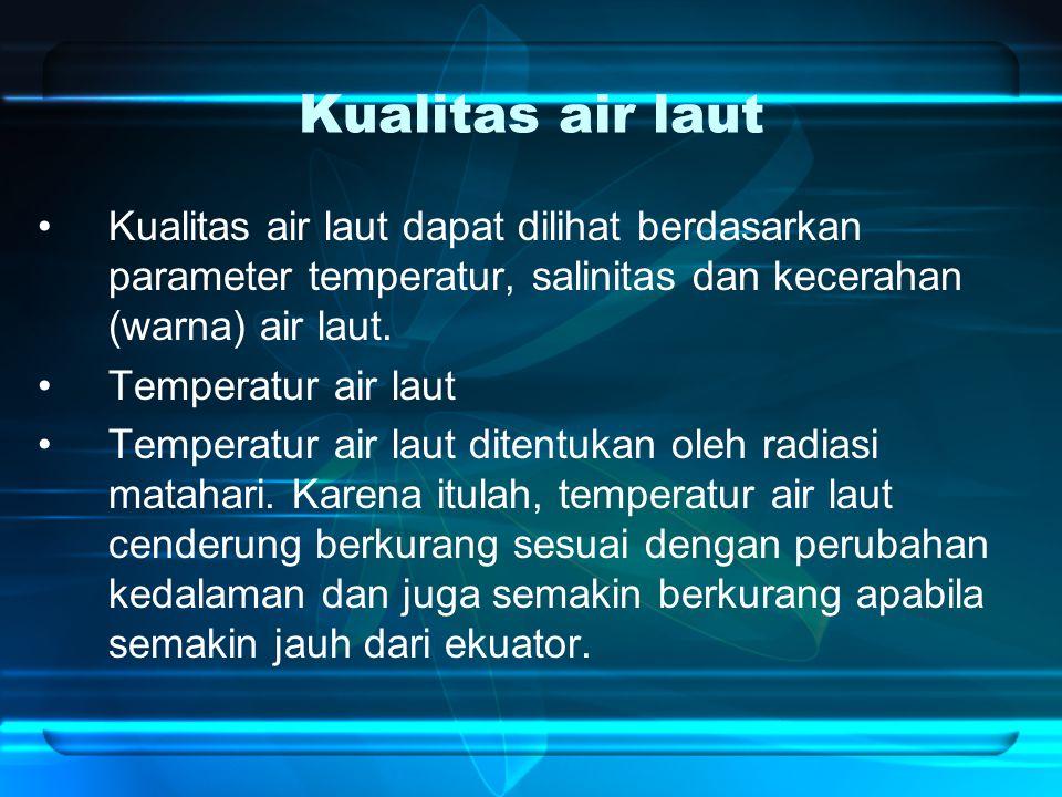 Kualitas air laut Kualitas air laut dapat dilihat berdasarkan parameter temperatur, salinitas dan kecerahan (warna) air laut.