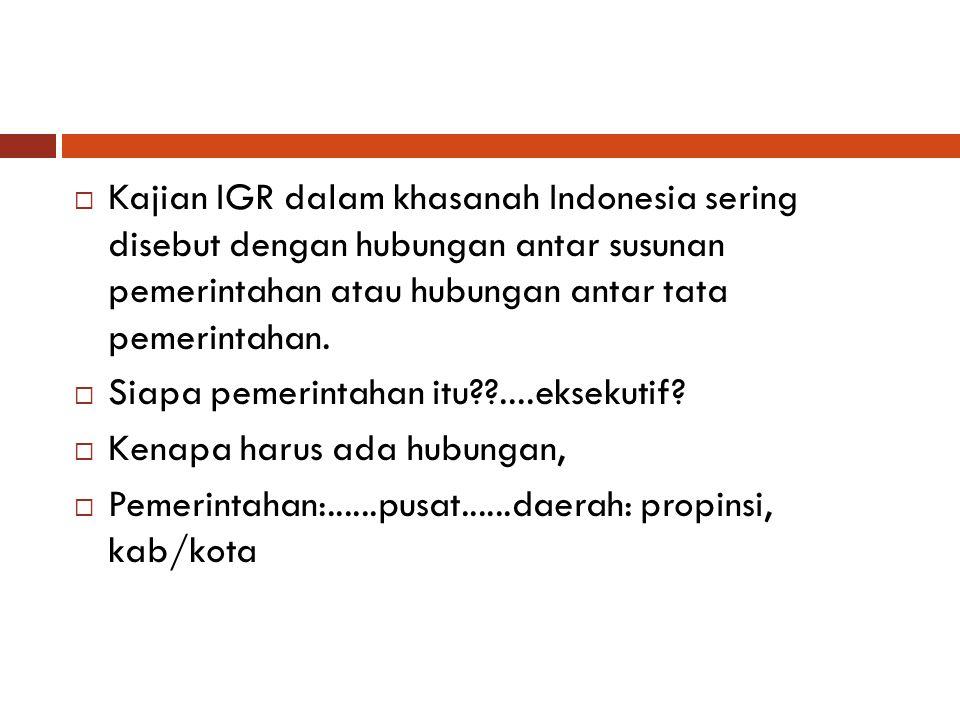 Kajian IGR dalam khasanah Indonesia sering disebut dengan hubungan antar susunan pemerintahan atau hubungan antar tata pemerintahan.