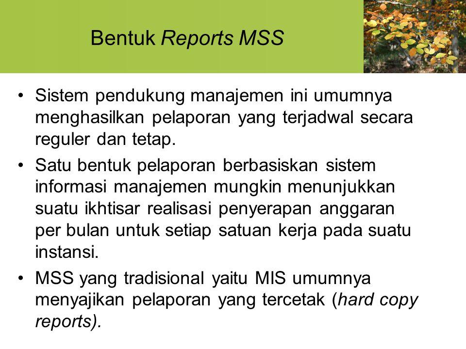 Bentuk Reports MSS Sistem pendukung manajemen ini umumnya menghasilkan pelaporan yang terjadwal secara reguler dan tetap.