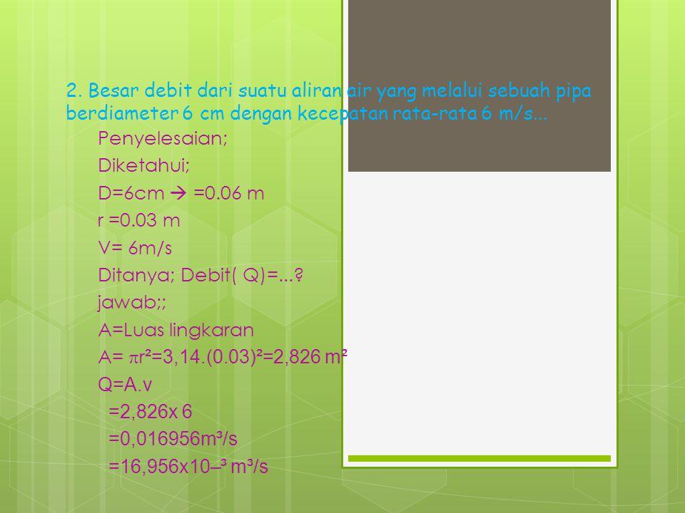 2. Besar debit dari suatu aliran air yang melalui sebuah pipa berdiameter 6 cm dengan kecepatan rata-rata 6 m/s...