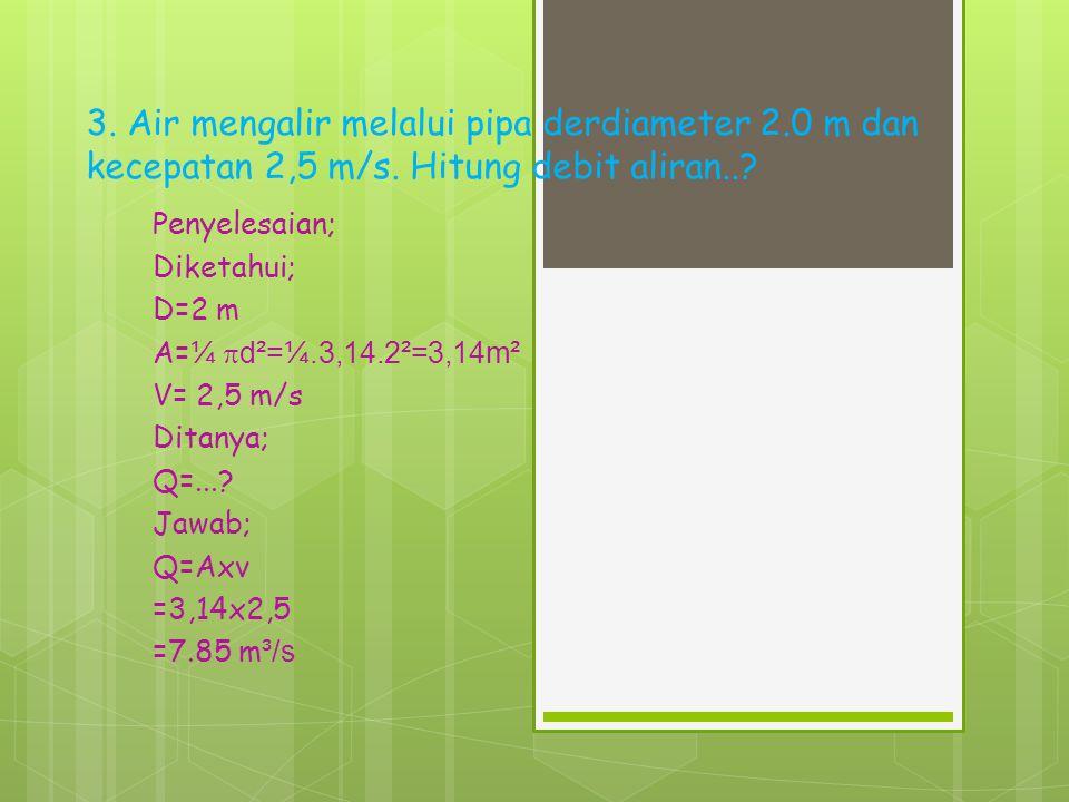 3. Air mengalir melalui pipa derdiameter 2. 0 m dan kecepatan 2,5 m/s
