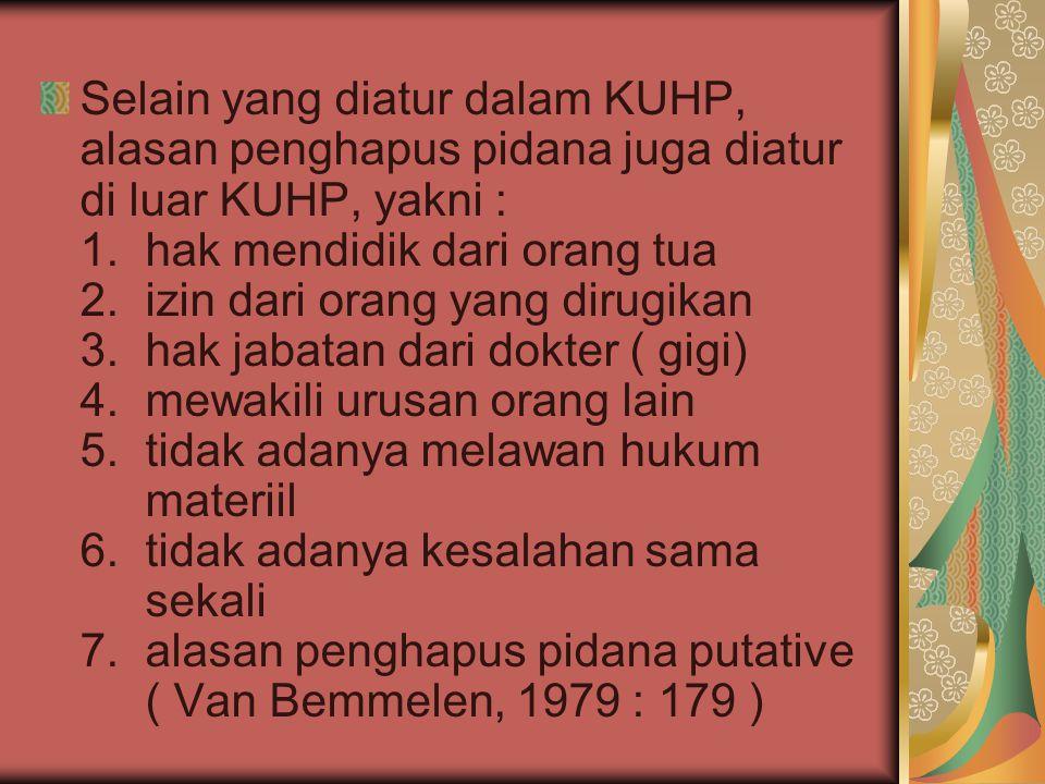 Selain yang diatur dalam KUHP, alasan penghapus pidana juga diatur di luar KUHP, yakni : 1. hak mendidik dari orang tua 2. izin dari orang yang dirugikan 3. hak jabatan dari dokter ( gigi) 4. mewakili urusan orang lain 5. tidak adanya melawan hukum materiil 6. tidak adanya kesalahan sama sekali 7. alasan penghapus pidana putative ( Van Bemmelen, 1979 : 179 )