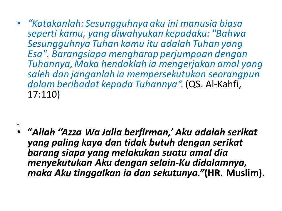 Katakanlah: Sesungguhnya aku ini manusia biasa seperti kamu, yang diwahyukan kepadaku: Bahwa Sesungguhnya Tuhan kamu itu adalah Tuhan yang Esa . Barangsiapa mengharap perjumpaan dengan Tuhannya, Maka hendaklah ia mengerjakan amal yang saleh dan janganlah ia mempersekutukan seorangpun dalam beribadat kepada Tuhannya . (QS. Al-Kahfi, 17:110)