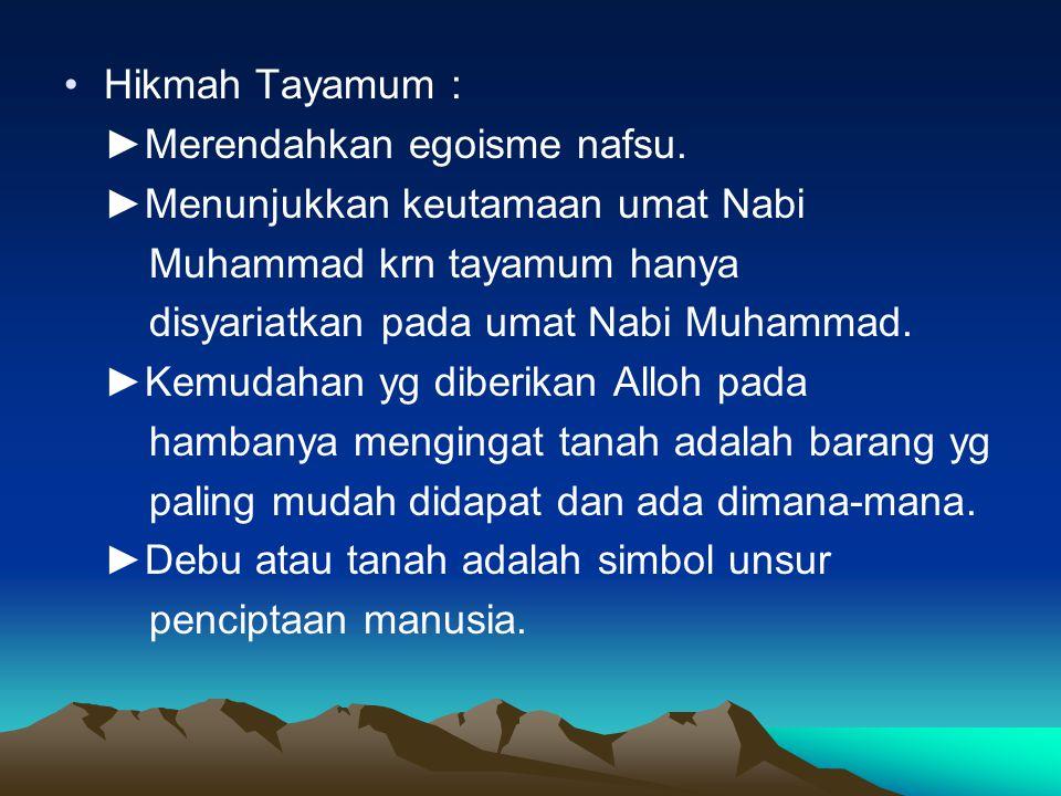 Hikmah Tayamum : ►Merendahkan egoisme nafsu. ►Menunjukkan keutamaan umat Nabi. Muhammad krn tayamum hanya.