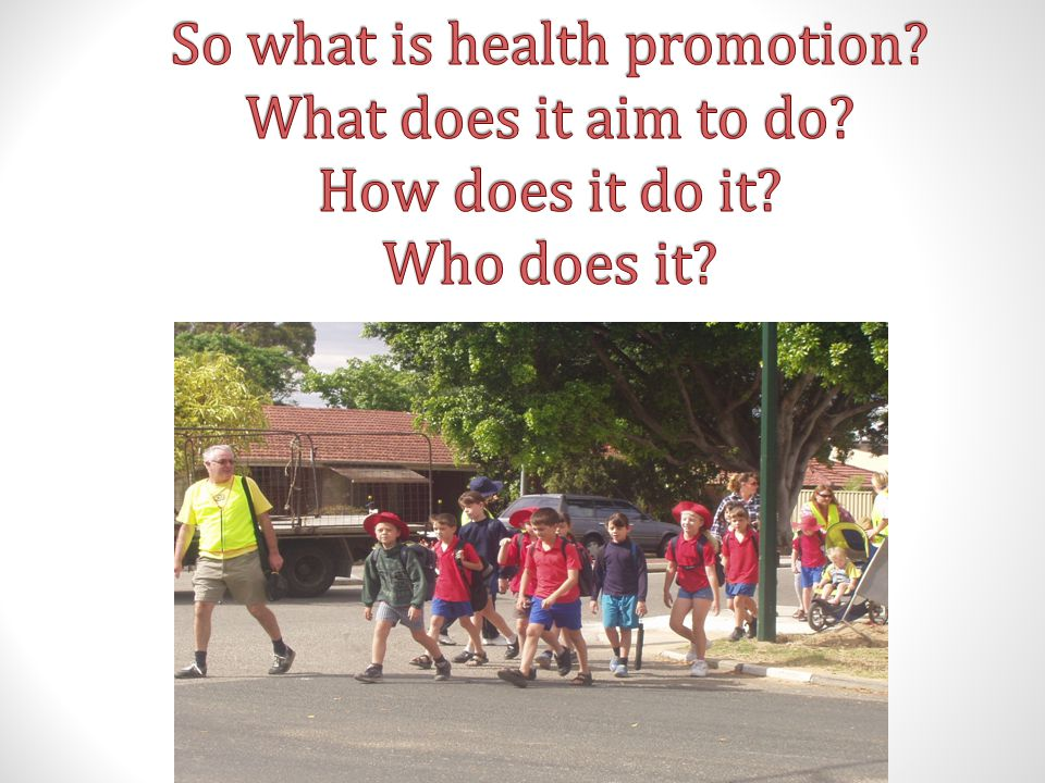 So what is health promotion. What does it aim to do. How does it do it