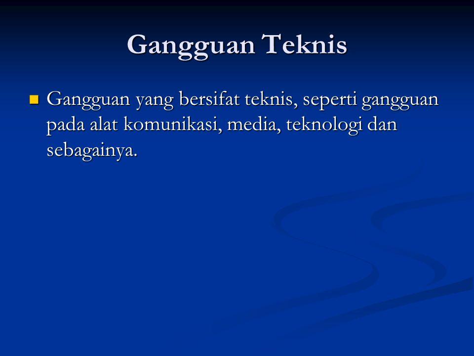 Gangguan Teknis Gangguan yang bersifat teknis, seperti gangguan pada alat komunikasi, media, teknologi dan sebagainya.