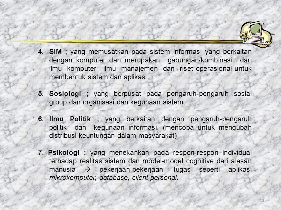 SIM ; yang memusatkan pada sistem informasi yang berkaitan dengan komputer dan merupakan gabungan/kombinasi dari ilmu komputer, ilmu manajemen dan riset operasional untuk membentuk sistem dan aplikasi.