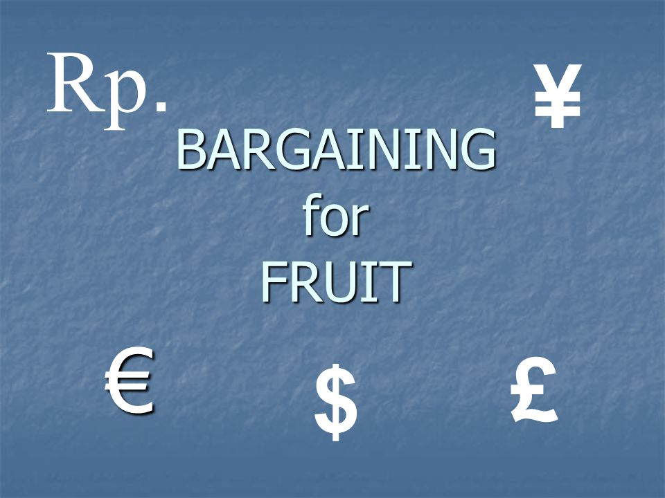 Rp. ¥ BARGAINING for FRUIT € £ $