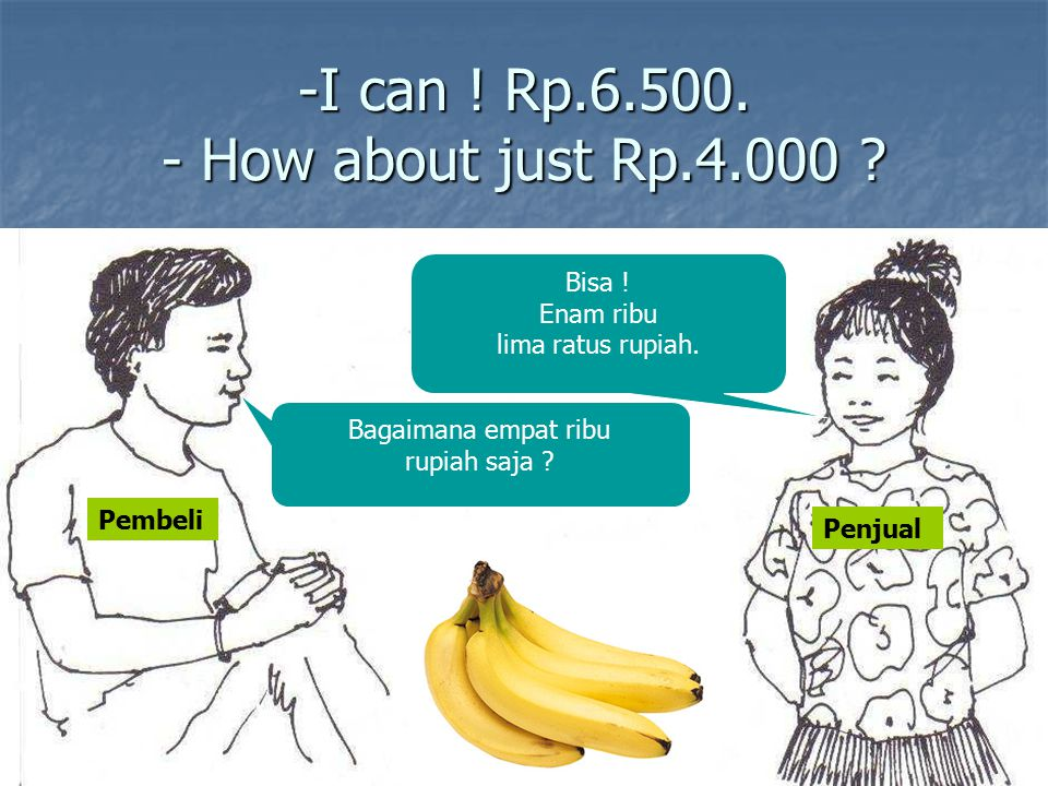 -I can ! Rp.6.500. - How about just Rp.4.000