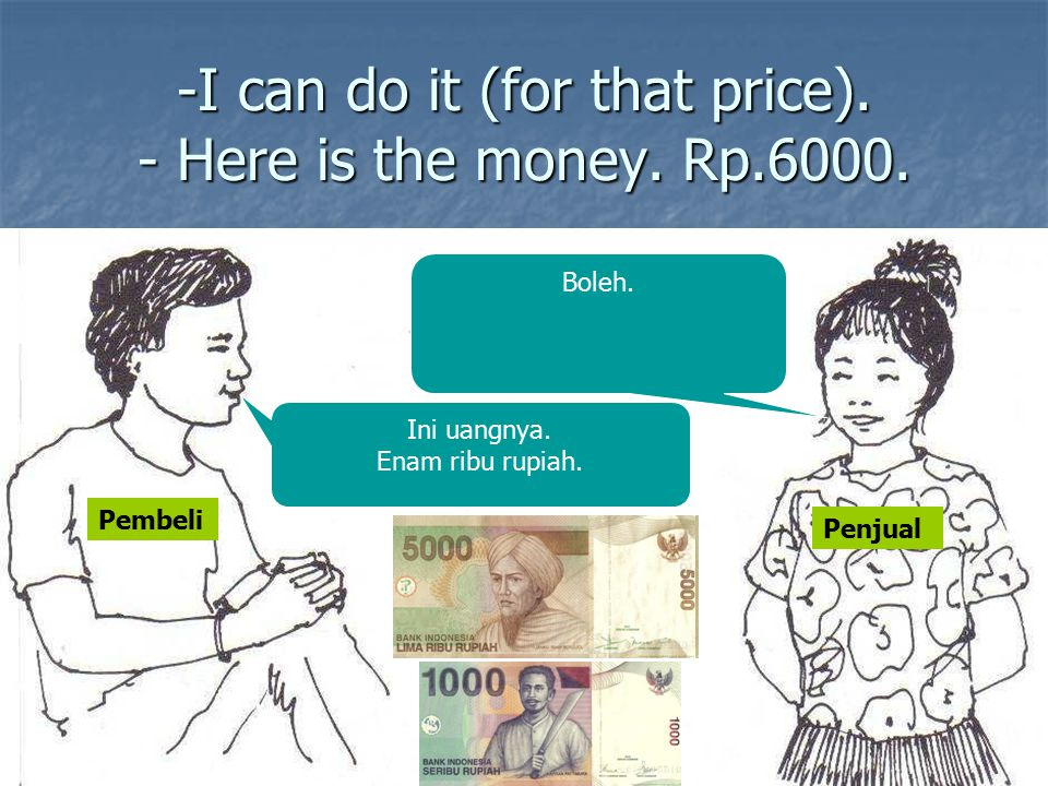 -I can do it (for that price). - Here is the money. Rp.6000.