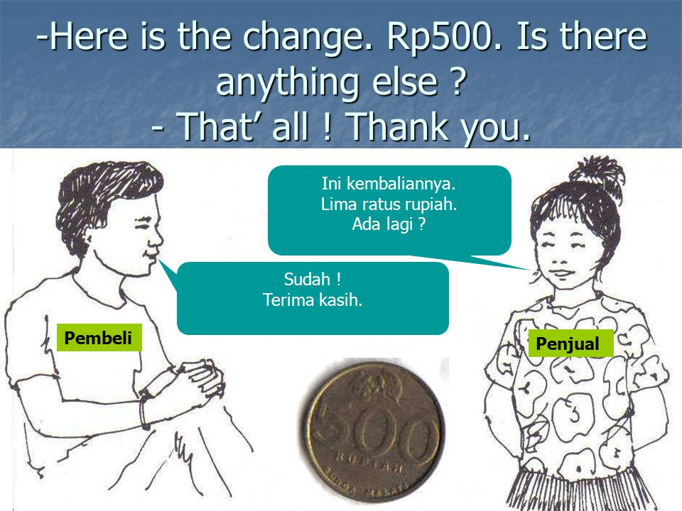 -Here is the change. Rp500. Is there anything else. - That' all