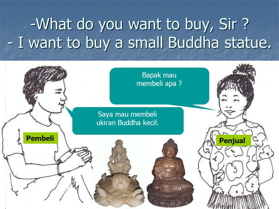 -What do you want to buy, Sir - I want to buy a small Buddha statue.