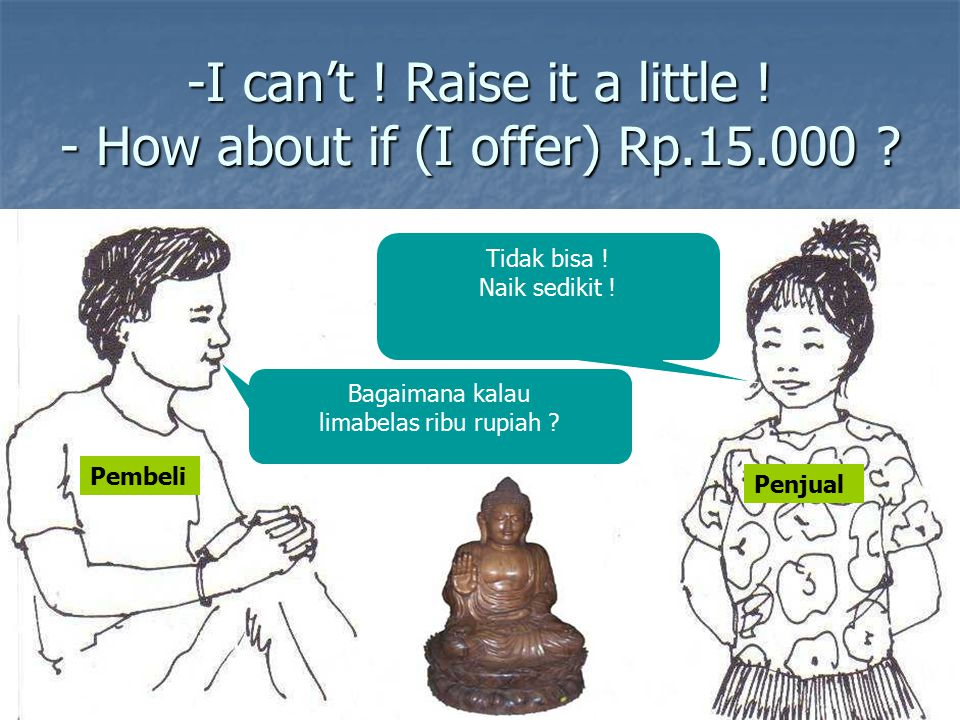 -I can't ! Raise it a little ! - How about if (I offer) Rp.15.000