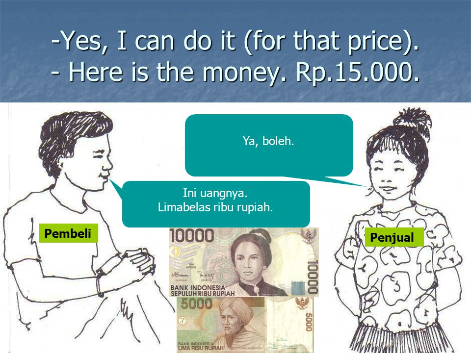 -Yes, I can do it (for that price). - Here is the money. Rp.15.000.