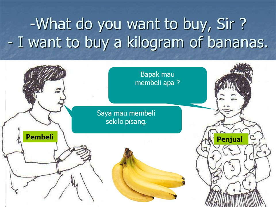 -What do you want to buy, Sir - I want to buy a kilogram of bananas.