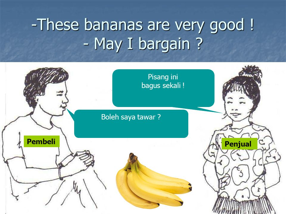 -These bananas are very good ! - May I bargain
