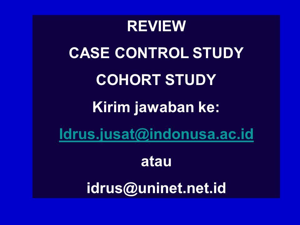 REVIEW CASE CONTROL STUDY. COHORT STUDY. Kirim jawaban ke: Idrus.jusat@indonusa.ac.id.