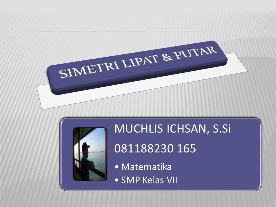 SIMETRI LIPAT & PUTAR MUCHLIS ICHSAN, S.Si 081188230 165 Matematika SMP Kelas VII