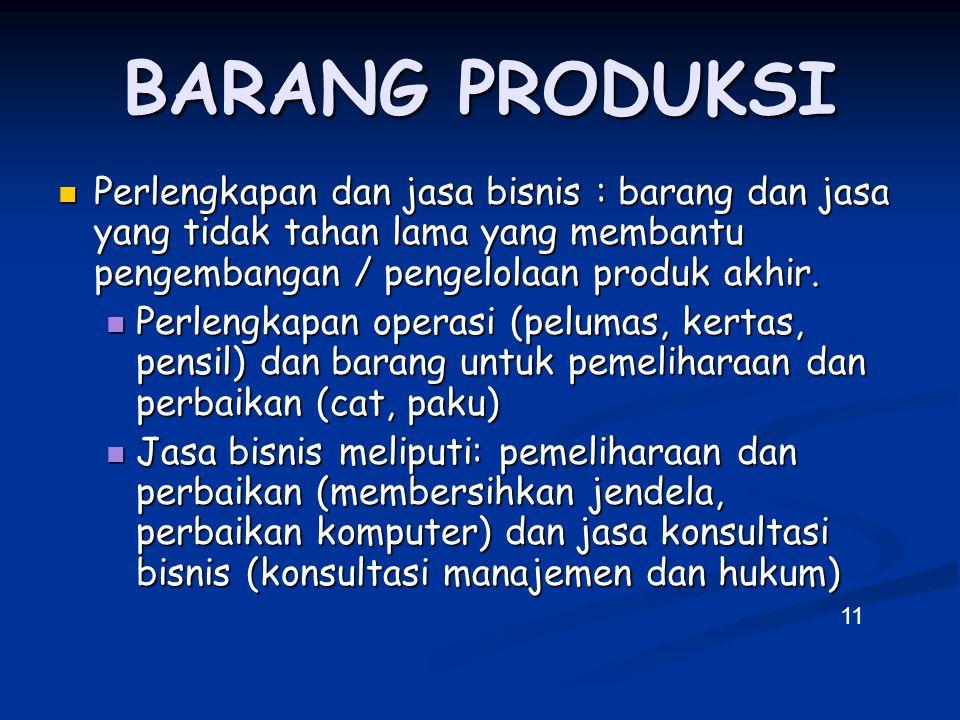 BARANG PRODUKSI Perlengkapan dan jasa bisnis : barang dan jasa yang tidak tahan lama yang membantu pengembangan / pengelolaan produk akhir.