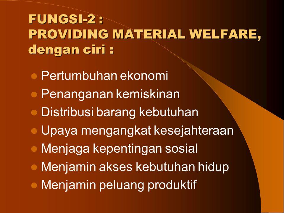 FUNGSI-2 : PROVIDING MATERIAL WELFARE, dengan ciri :